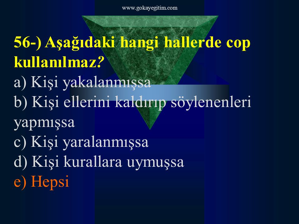 www.gokayegitim.com 56-) Aşağıdaki hangi hallerde cop kullanılmaz? a) Kişi yakalanmışsa b) Kişi ellerini kaldırıp söylenenleri yapmışsa c) Kişi yarala
