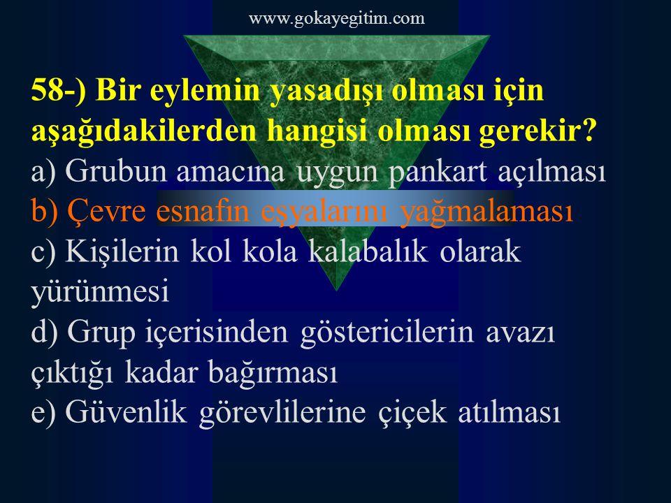 www.gokayegitim.com 58-) Bir eylemin yasadışı olması için aşağıdakilerden hangisi olması gerekir? a) Grubun amacına uygun pankart açılması b) Çevre es