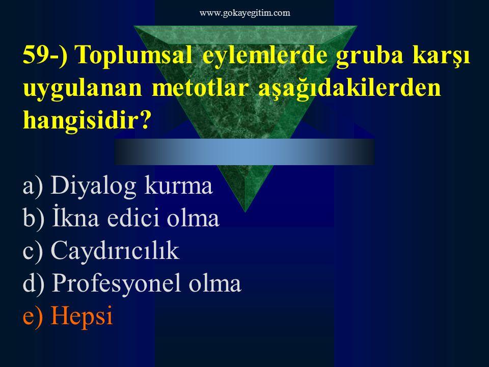 www.gokayegitim.com 59-) Toplumsal eylemlerde gruba karşı uygulanan metotlar aşağıdakilerden hangisidir? a) Diyalog kurma b) İkna edici olma c) Caydır