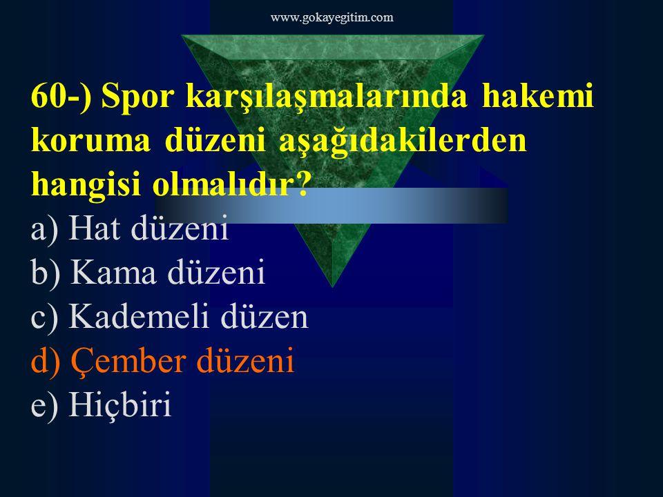 www.gokayegitim.com 60-) Spor karşılaşmalarında hakemi koruma düzeni aşağıdakilerden hangisi olmalıdır? a) Hat düzeni b) Kama düzeni c) Kademeli düzen