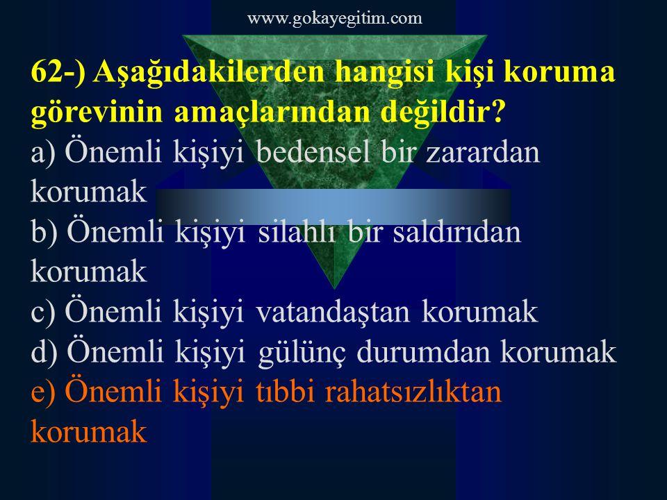 www.gokayegitim.com 62-) Aşağıdakilerden hangisi kişi koruma görevinin amaçlarından değildir? a) Önemli kişiyi bedensel bir zarardan korumak b) Önemli