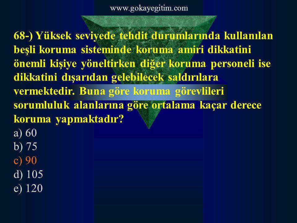 www.gokayegitim.com 68-) Yüksek seviyede tehdit durumlarında kullanılan beşli koruma sisteminde koruma amiri dikkatini önemli kişiye yöneltirken diğer
