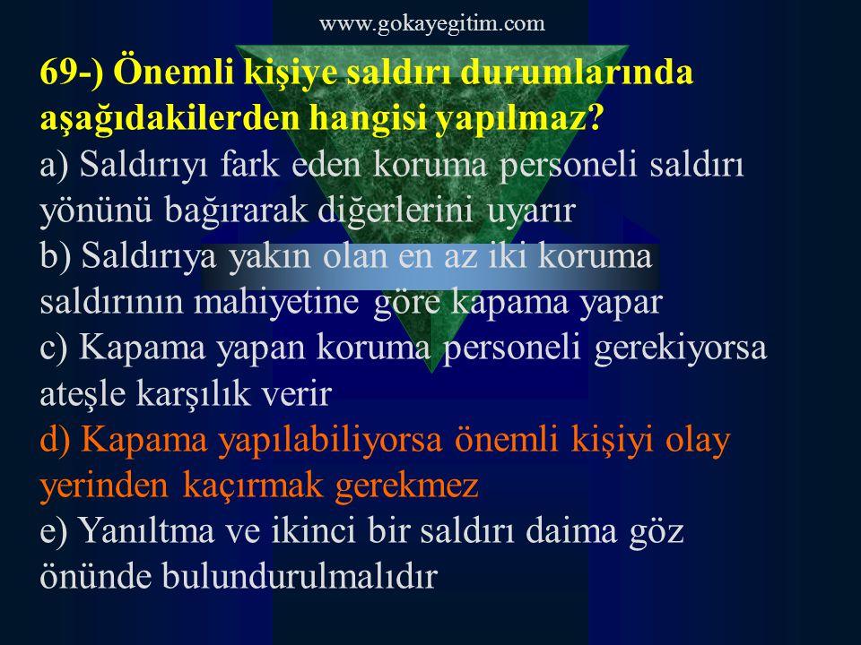 www.gokayegitim.com 69-) Önemli kişiye saldırı durumlarında aşağıdakilerden hangisi yapılmaz? a) Saldırıyı fark eden koruma personeli saldırı yönünü b