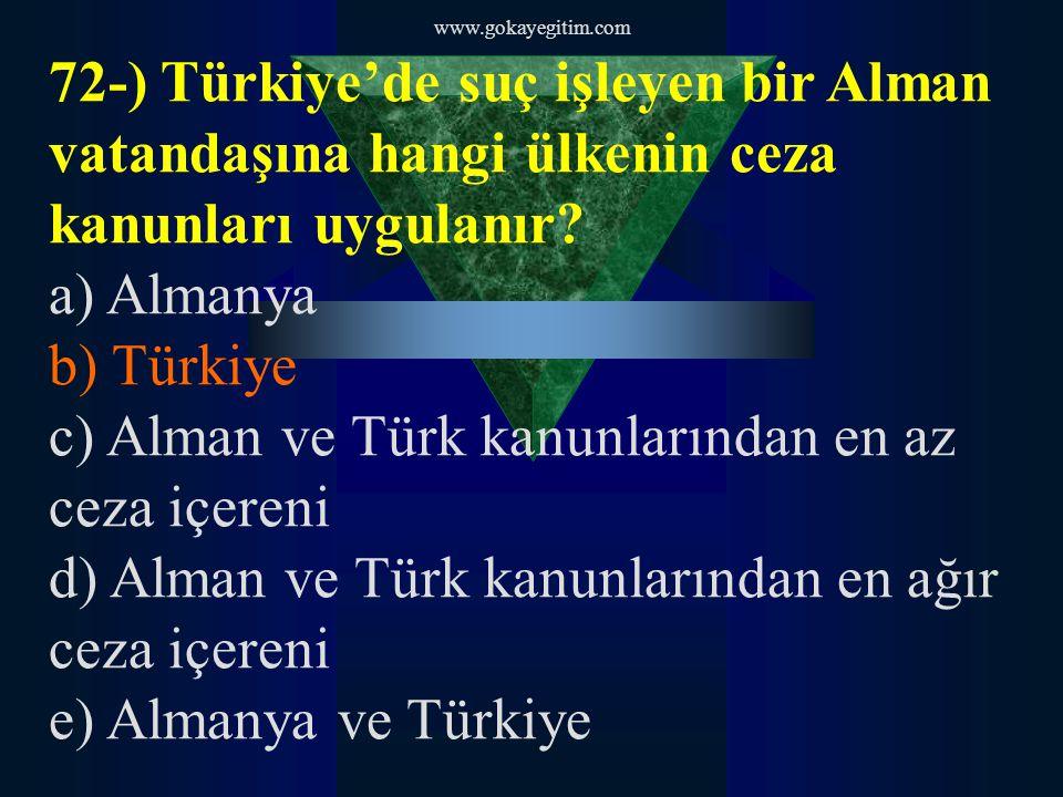 www.gokayegitim.com 72-) Türkiye'de suç işleyen bir Alman vatandaşına hangi ülkenin ceza kanunları uygulanır? a) Almanya b) Türkiye c) Alman ve Türk k