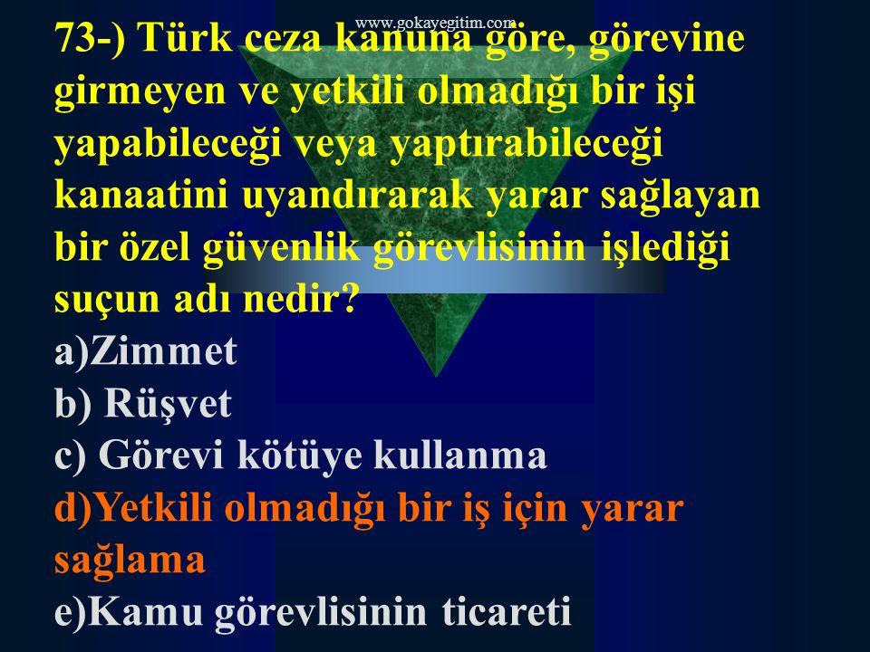 www.gokayegitim.com 73-) Türk ceza kanuna göre, görevine girmeyen ve yetkili olmadığı bir işi yapabileceği veya yaptırabileceği kanaatini uyandırarak yarar sağlayan bir özel güvenlik görevlisinin işlediği suçun adı nedir.