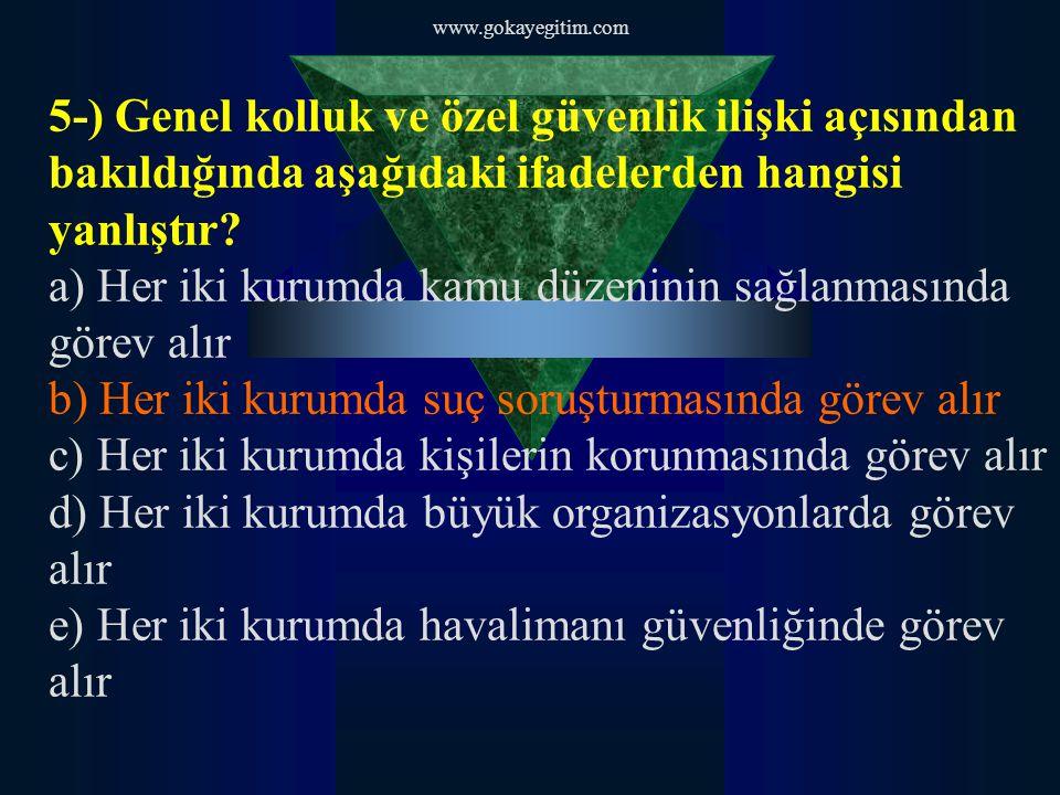 www.gokayegitim.com 5-) Genel kolluk ve özel güvenlik ilişki açısından bakıldığında aşağıdaki ifadelerden hangisi yanlıştır? a) Her iki kurumda kamu d