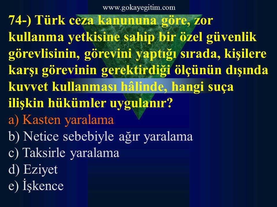 www.gokayegitim.com 74-) Türk ceza kanununa göre, zor kullanma yetkisine sahip bir özel güvenlik görevlisinin, görevini yaptığı sırada, kişilere karşı görevinin gerektirdiği ölçünün dışında kuvvet kullanması hâlinde, hangi suça ilişkin hükümler uygulanır.