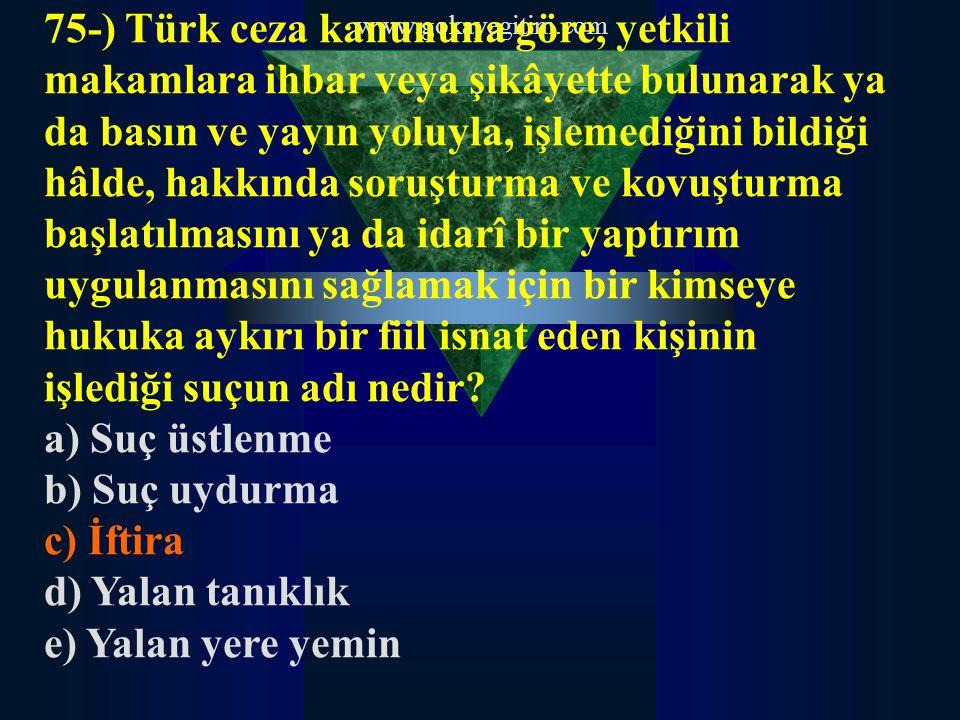 www.gokayegitim.com 75-) Türk ceza kanununa göre, yetkili makamlara ihbar veya şikâyette bulunarak ya da basın ve yayın yoluyla, işlemediğini bildiği hâlde, hakkında soruşturma ve kovuşturma başlatılmasını ya da idarî bir yaptırım uygulanmasını sağlamak için bir kimseye hukuka aykırı bir fiil isnat eden kişinin işlediği suçun adı nedir.