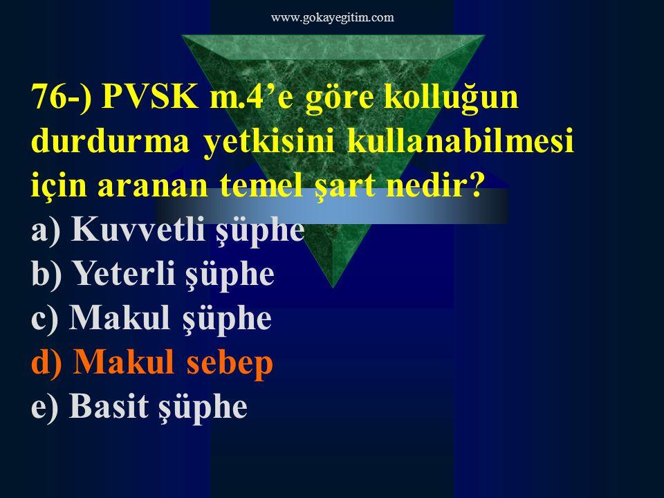 www.gokayegitim.com 76-) PVSK m.4'e göre kolluğun durdurma yetkisini kullanabilmesi için aranan temel şart nedir? a) Kuvvetli şüphe b) Yeterli şüphe c