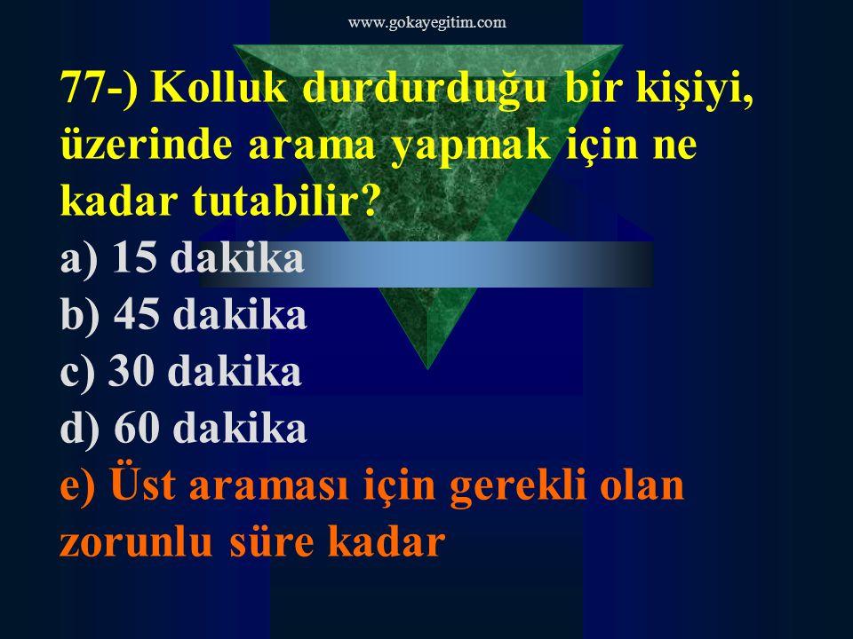 www.gokayegitim.com 77-) Kolluk durdurduğu bir kişiyi, üzerinde arama yapmak için ne kadar tutabilir? a) 15 dakika b) 45 dakika c) 30 dakika d) 60 dak