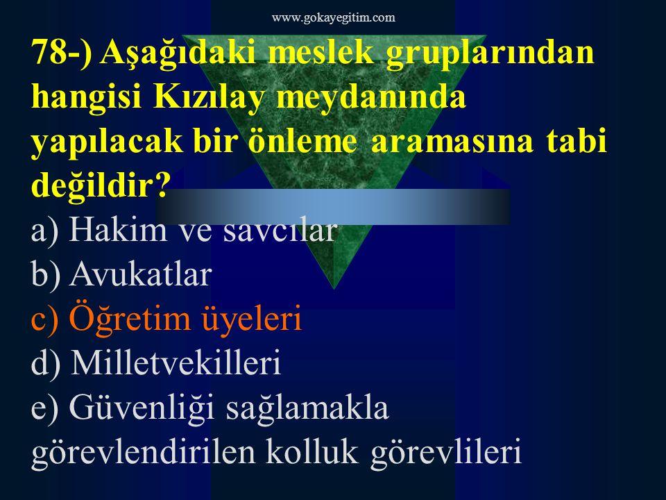 www.gokayegitim.com 78-) Aşağıdaki meslek gruplarından hangisi Kızılay meydanında yapılacak bir önleme aramasına tabi değildir? a) Hakim ve savcılar b