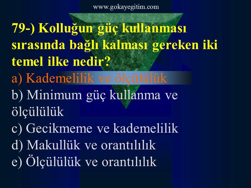 www.gokayegitim.com 79-) Kolluğun güç kullanması sırasında bağlı kalması gereken iki temel ilke nedir? a) Kademelilik ve ölçülülük b) Minimum güç kull