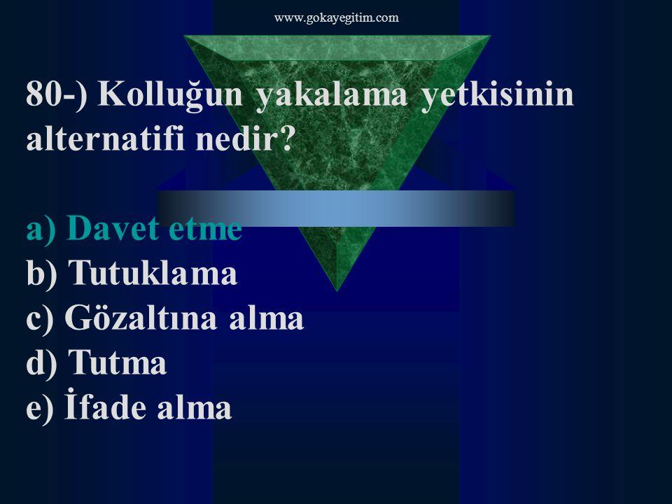 www.gokayegitim.com 80-) Kolluğun yakalama yetkisinin alternatifi nedir? a) Davet etme b) Tutuklama c) Gözaltına alma d) Tutma e) İfade alma