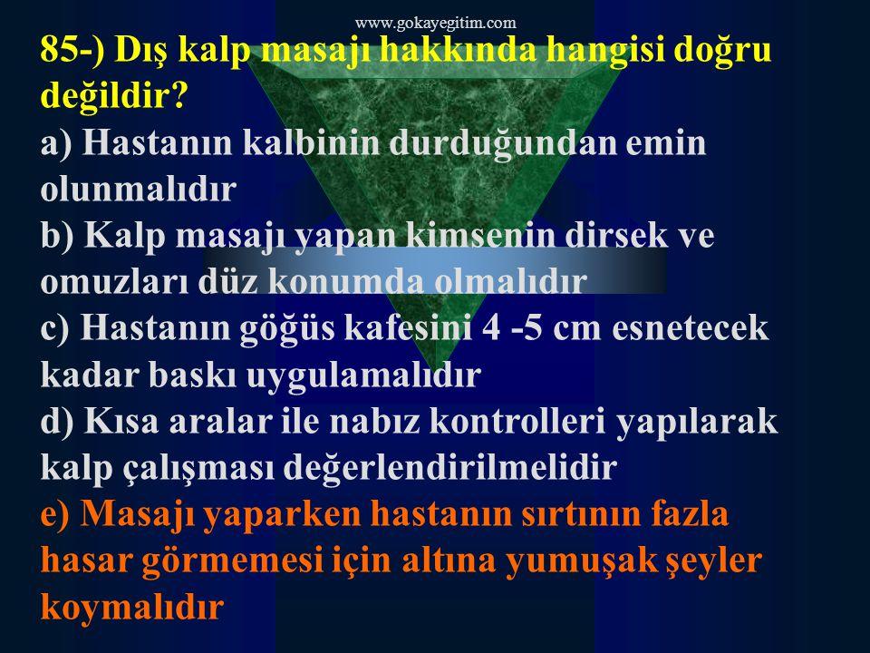 www.gokayegitim.com 85-) Dış kalp masajı hakkında hangisi doğru değildir? a) Hastanın kalbinin durduğundan emin olunmalıdır b) Kalp masajı yapan kimse