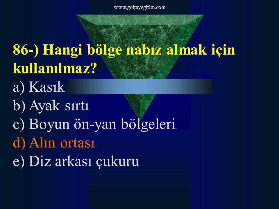 www.gokayegitim.com 86-) Hangi bölge nabız almak için kullanılmaz? a) Kasık b) Ayak sırtı c) Boyun ön-yan bölgeleri d) Alın ortası e) Diz arkası çukur