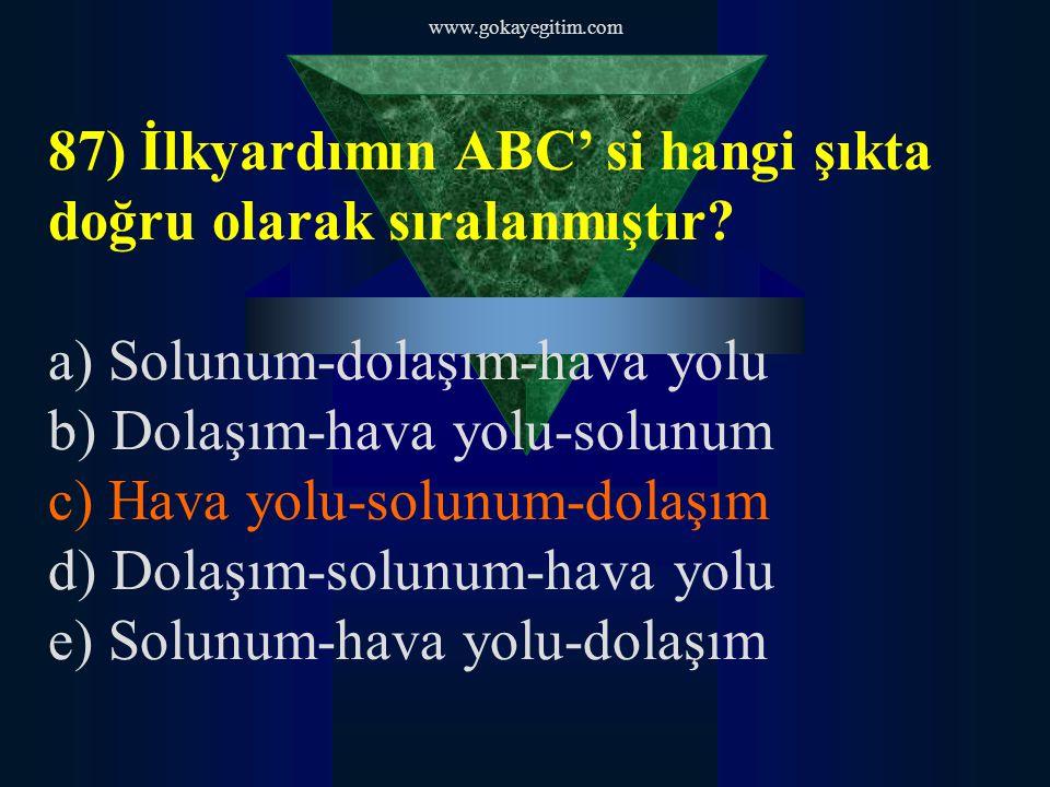 www.gokayegitim.com 87) İlkyardımın ABC' si hangi şıkta doğru olarak sıralanmıştır? a) Solunum-dolaşım-hava yolu b) Dolaşım-hava yolu-solunum c) Hava