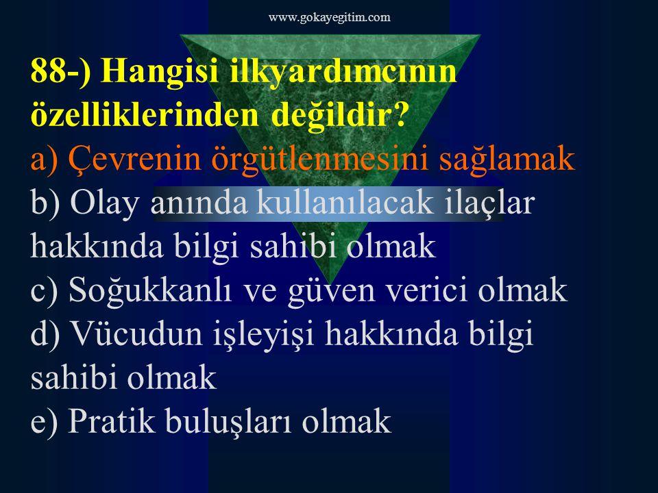 www.gokayegitim.com 88-) Hangisi ilkyardımcının özelliklerinden değildir? a) Çevrenin örgütlenmesini sağlamak b) Olay anında kullanılacak ilaçlar hakk
