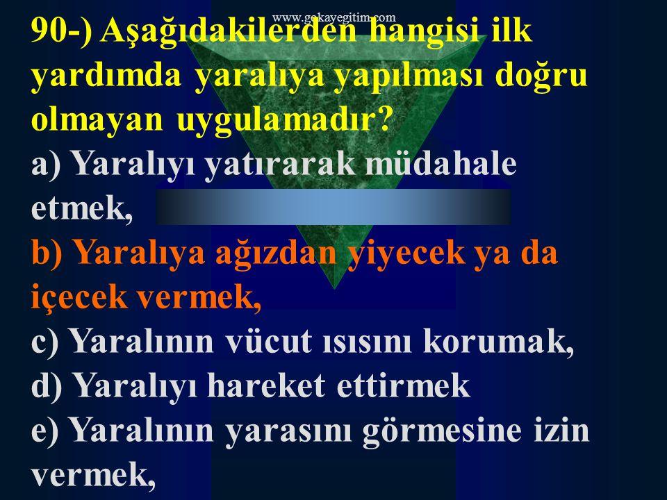 www.gokayegitim.com 90-) Aşağıdakilerden hangisi ilk yardımda yaralıya yapılması doğru olmayan uygulamadır? a) Yaralıyı yatırarak müdahale etmek, b) Y