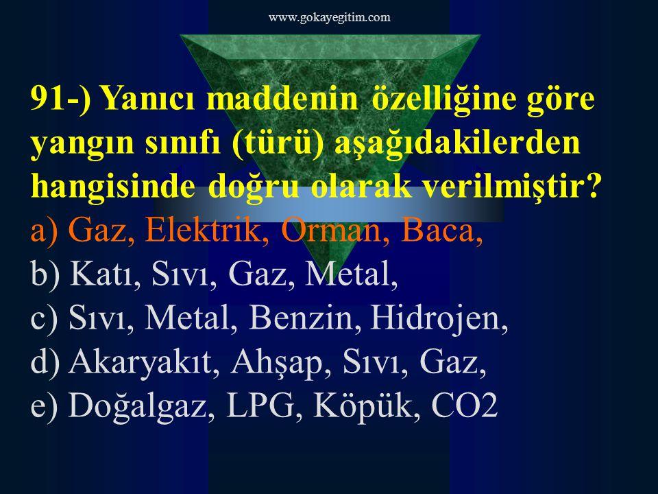 www.gokayegitim.com 91-) Yanıcı maddenin özelliğine göre yangın sınıfı (türü) aşağıdakilerden hangisinde doğru olarak verilmiştir? a) Gaz, Elektrik, O