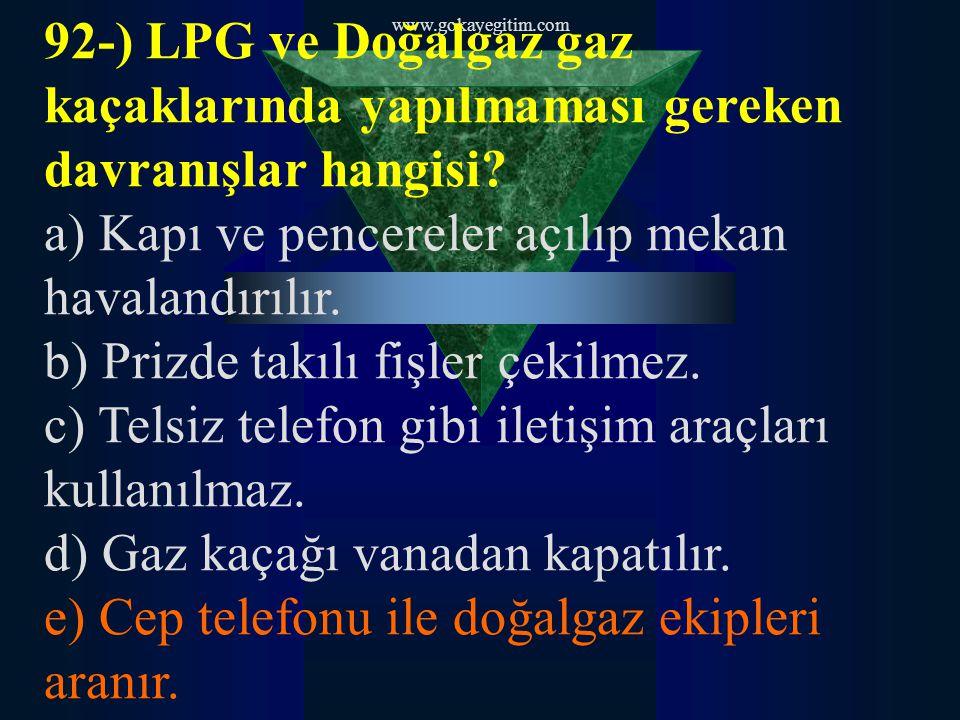 www.gokayegitim.com 92-) LPG ve Doğalgaz gaz kaçaklarında yapılmaması gereken davranışlar hangisi? a) Kapı ve pencereler açılıp mekan havalandırılır.