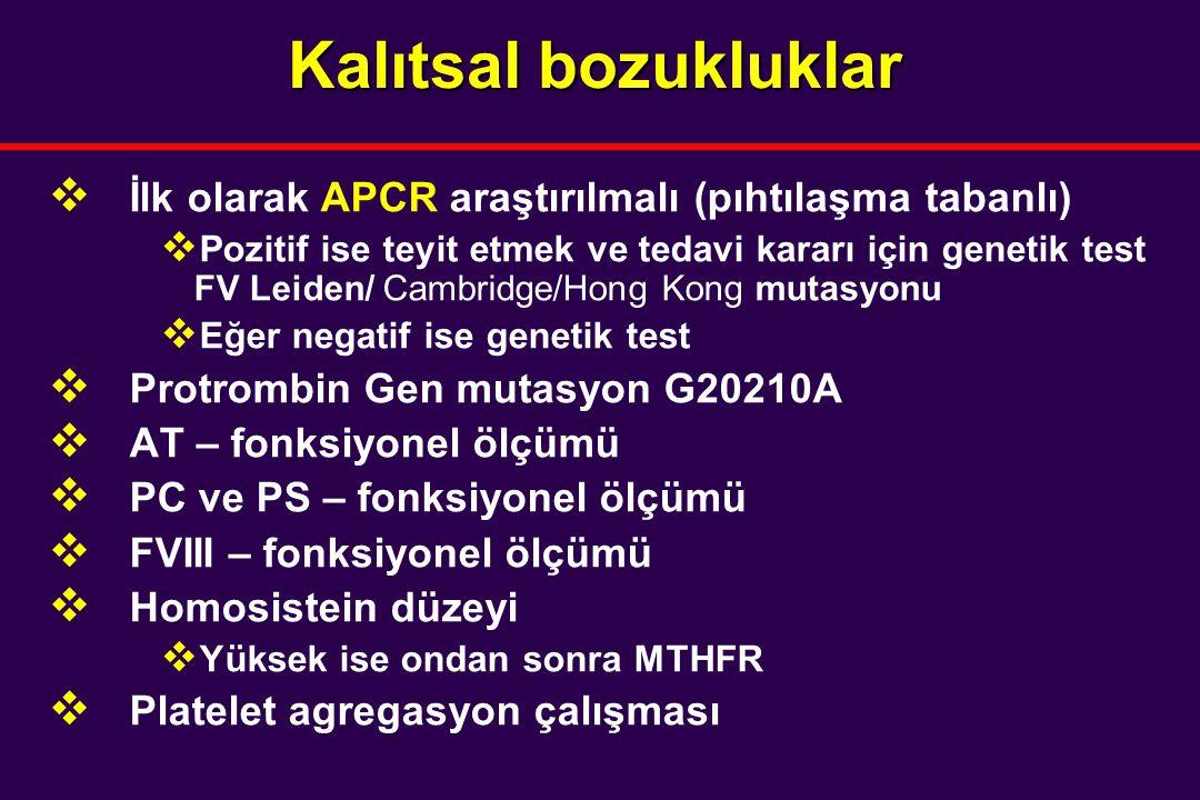 Kalıtsal bozukluklar  İlk olarak APCR araştırılmalı (pıhtılaşma tabanlı)  Pozitif ise teyit etmek ve tedavi kararı için genetik test FV Leiden/ Cambridge/Hong Kong mutasyonu  Eğer negatif ise genetik test  Protrombin Gen mutasyon G20210A  AT – fonksiyonel ölçümü  PC ve PS – fonksiyonel ölçümü  FVIII – fonksiyonel ölçümü  Homosistein düzeyi  Yüksek ise ondan sonra MTHFR  Platelet agregasyon çalışması