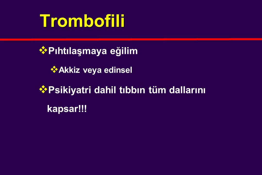 Trombofili  Pıhtılaşmaya eğilim  Akkiz veya edinsel  Psikiyatri dahil tıbbın tüm dallarını kapsar!!!