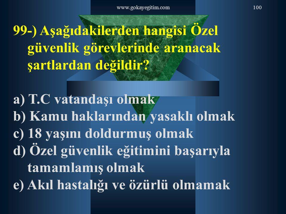 www.gokayegitim.com100 99-) Aşağıdakilerden hangisi Özel güvenlik görevlerinde aranacak şartlardan değildir? a) T.C vatandaşı olmak b) Kamu haklarında