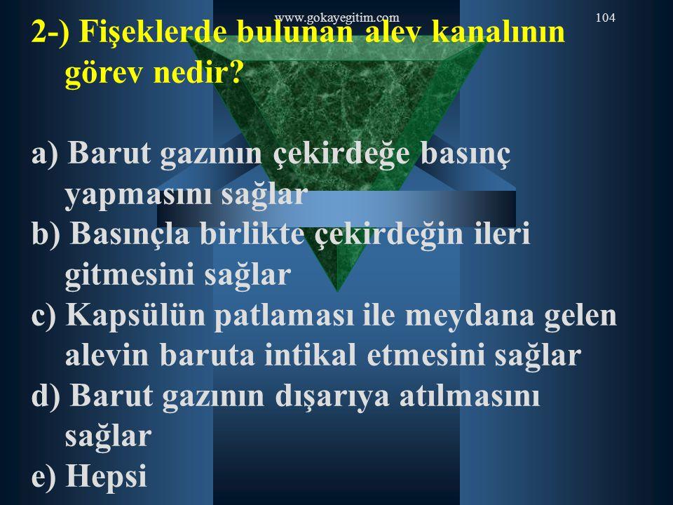 www.gokayegitim.com104 2-) Fişeklerde bulunan alev kanalının görev nedir? a) Barut gazının çekirdeğe basınç yapmasını sağlar b) Basınçla birlikte çeki