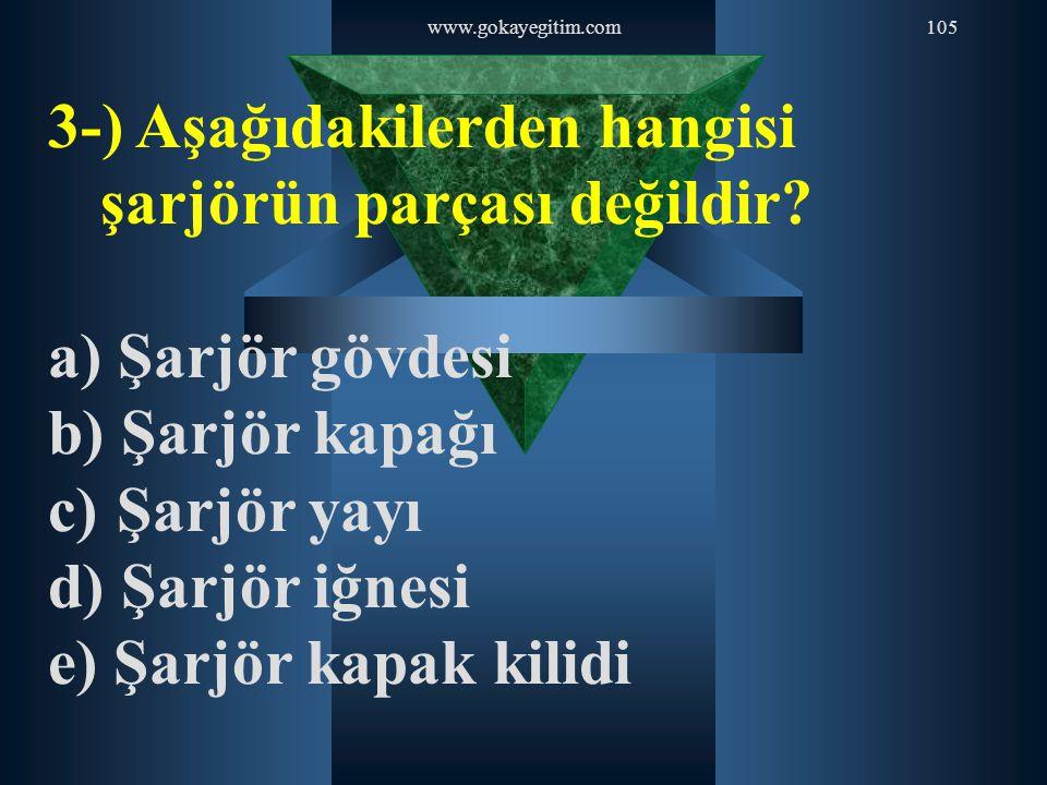 www.gokayegitim.com105 3-) Aşağıdakilerden hangisi şarjörün parçası değildir? a) Şarjör gövdesi b) Şarjör kapağı c) Şarjör yayı d) Şarjör iğnesi e) Şa