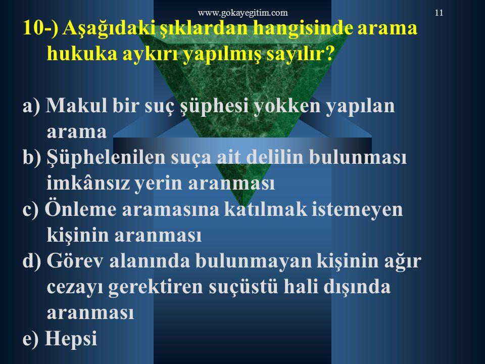 www.gokayegitim.com11 10-) Aşağıdaki şıklardan hangisinde arama hukuka aykırı yapılmış sayılır? a) Makul bir suç şüphesi yokken yapılan arama b) Şüphe
