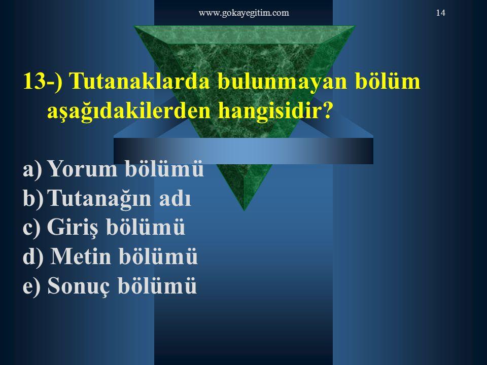 www.gokayegitim.com14 13-) Tutanaklarda bulunmayan bölüm aşağıdakilerden hangisidir? a)Yorum bölümü b)Tutanağın adı c)Giriş bölümü d) Metin bölümü e)