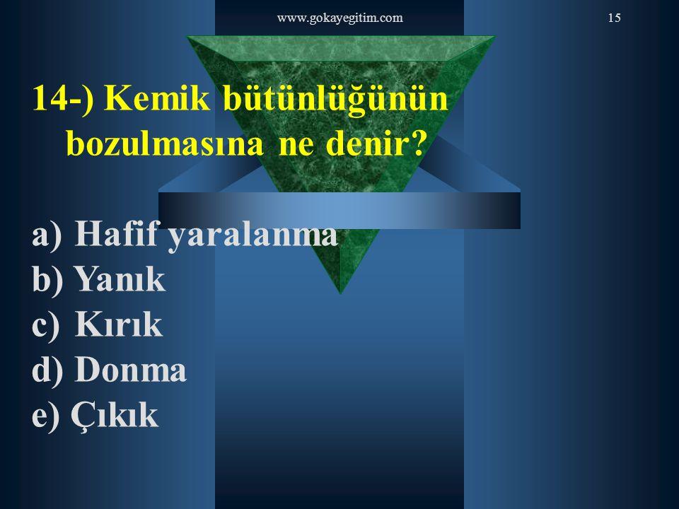 www.gokayegitim.com15 14-) Kemik bütünlüğünün bozulmasına ne denir? a) Hafif yaralanma b) Yanık c) Kırık d) Donma e) Çıkık