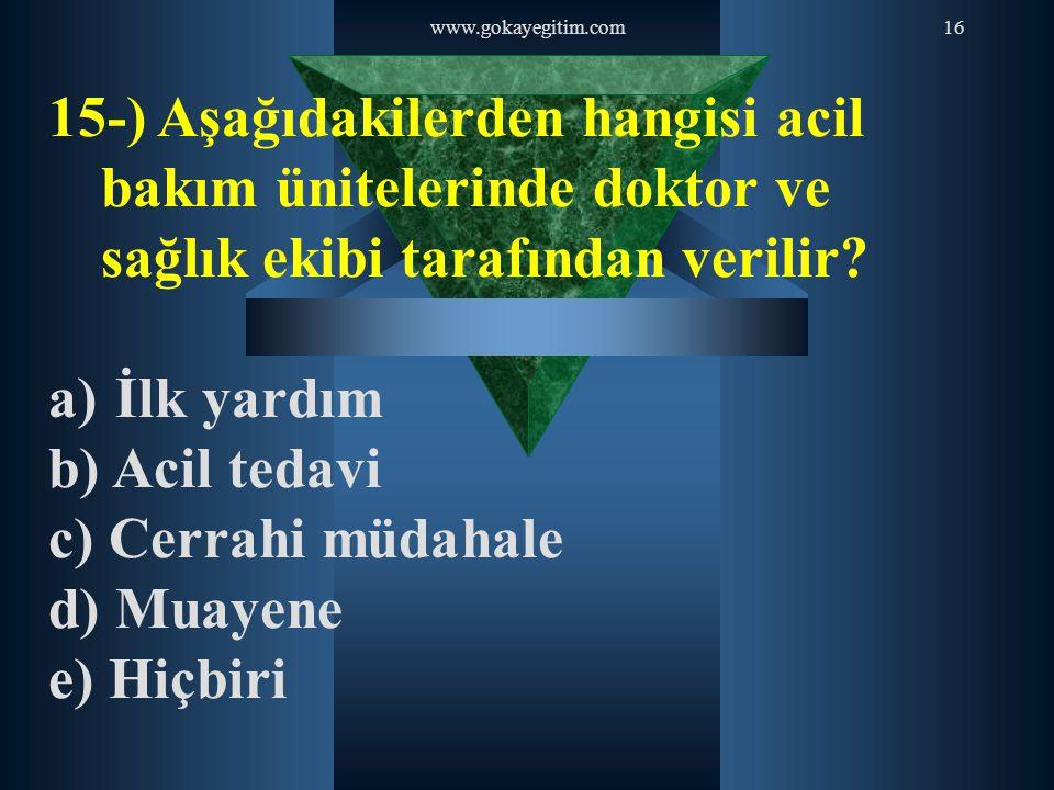www.gokayegitim.com16 15-) Aşağıdakilerden hangisi acil bakım ünitelerinde doktor ve sağlık ekibi tarafından verilir? a) İlk yardım b) Acil tedavi c)