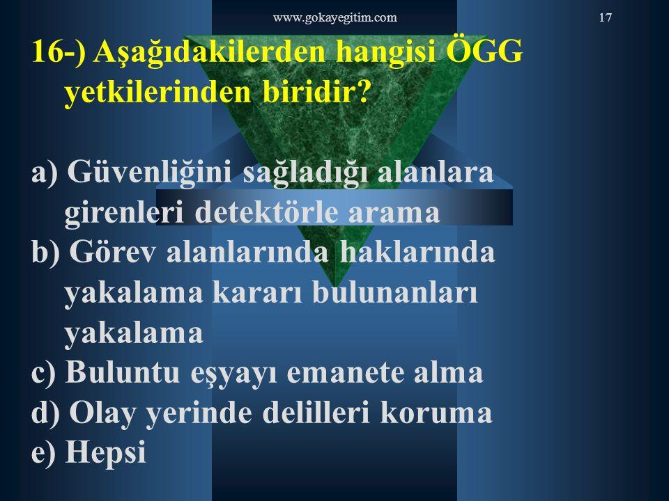 www.gokayegitim.com17 16-) Aşağıdakilerden hangisi ÖGG yetkilerinden biridir? a) Güvenliğini sağladığı alanlara girenleri detektörle arama b) Görev al