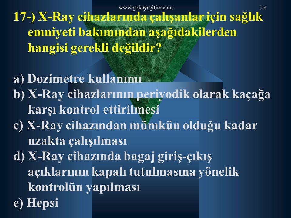 www.gokayegitim.com18 17-) X-Ray cihazlarında çalışanlar için sağlık emniyeti bakımından aşağıdakilerden hangisi gerekli değildir? a) Dozimetre kullan