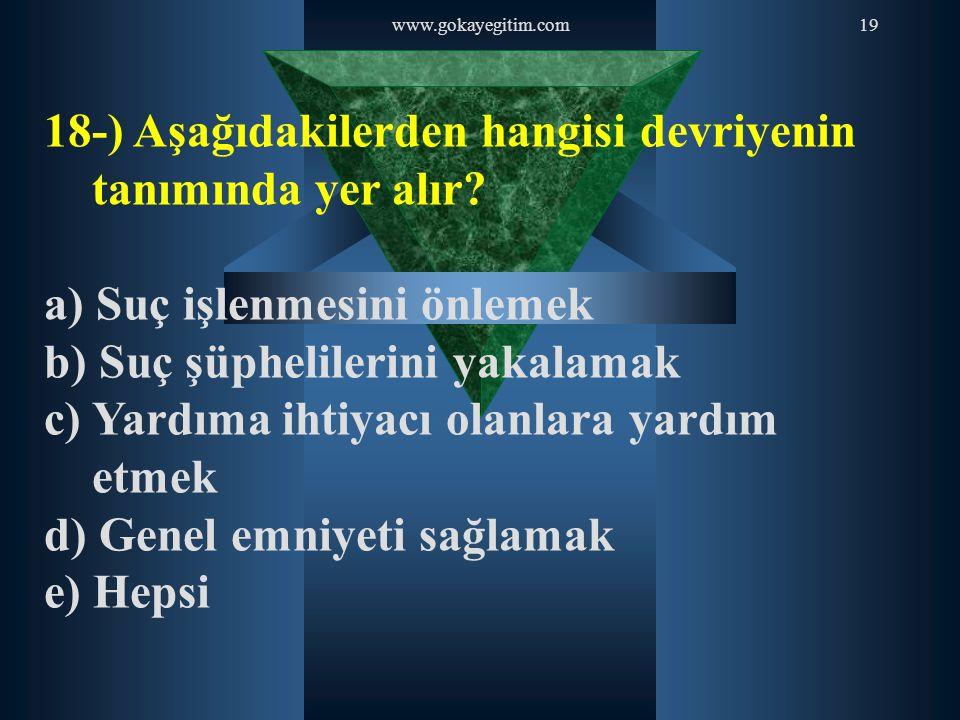 www.gokayegitim.com19 18-) Aşağıdakilerden hangisi devriyenin tanımında yer alır? a) Suç işlenmesini önlemek b) Suç şüphelilerini yakalamak c) Yardıma