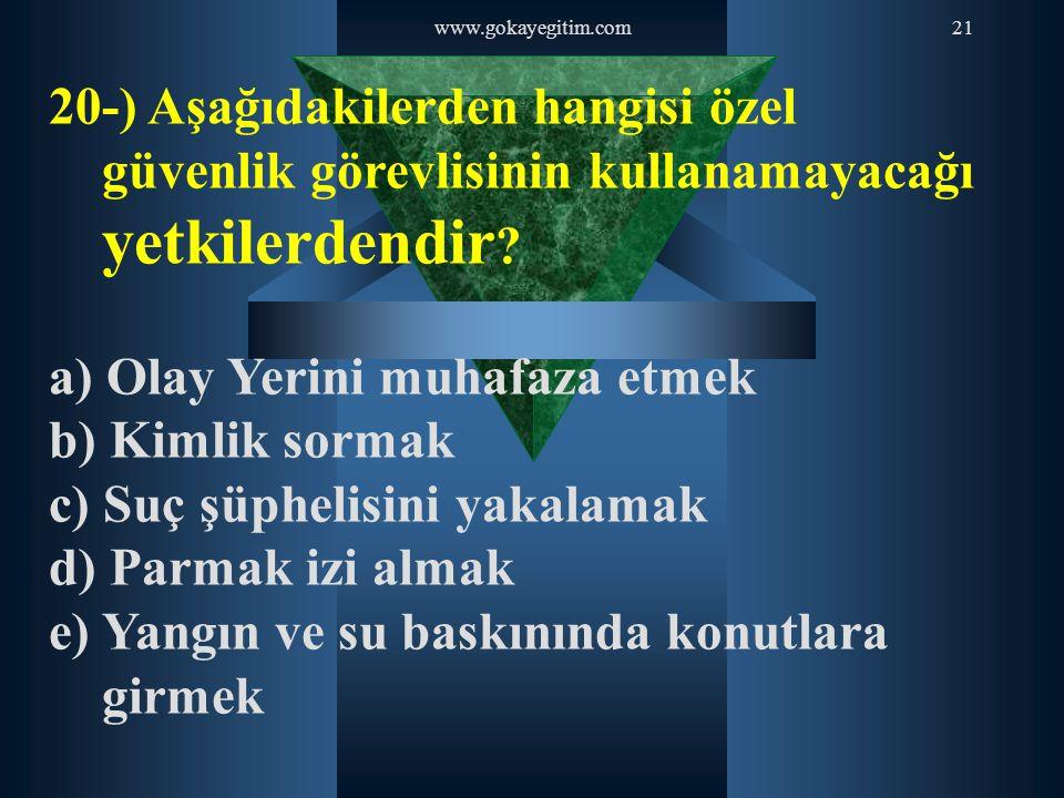 www.gokayegitim.com21 20-) Aşağıdakilerden hangisi özel güvenlik görevlisinin kullanamayacağı yetkilerdendir ? a) Olay Yerini muhafaza etmek b) Kimlik