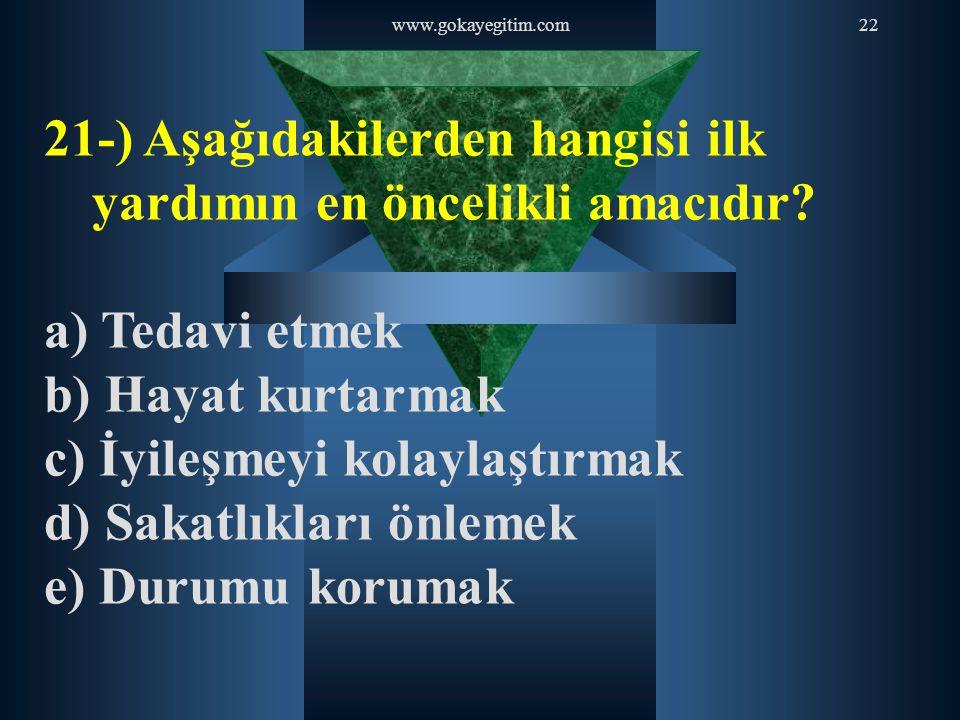 www.gokayegitim.com22 21-) Aşağıdakilerden hangisi ilk yardımın en öncelikli amacıdır? a) Tedavi etmek b) Hayat kurtarmak c) İyileşmeyi kolaylaştırmak