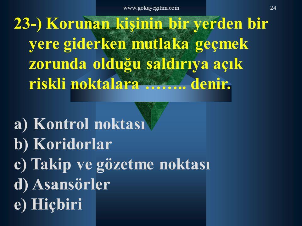 www.gokayegitim.com24 23-) Korunan kişinin bir yerden bir yere giderken mutlaka geçmek zorunda olduğu saldırıya açık riskli noktalara …….. denir. a) K