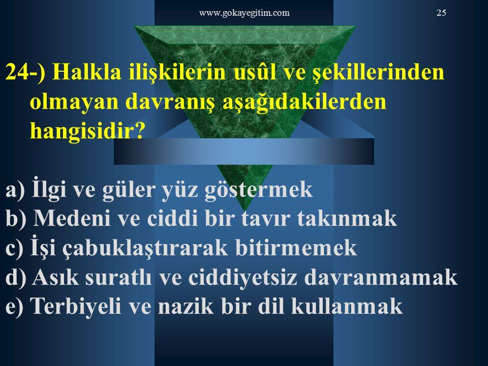 www.gokayegitim.com25 24-) Halkla ilişkilerin usûl ve şekillerinden olmayan davranış aşağıdakilerden hangisidir? a) İlgi ve güler yüz göstermek b) Med