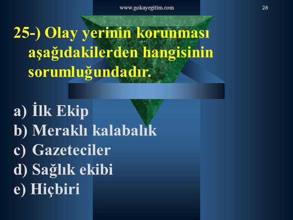 www.gokayegitim.com26 25-) Olay yerinin korunması aşağıdakilerden hangisinin sorumluğundadır. a) İlk Ekip b) Meraklı kalabalık c) Gazeteciler d) Sağlı