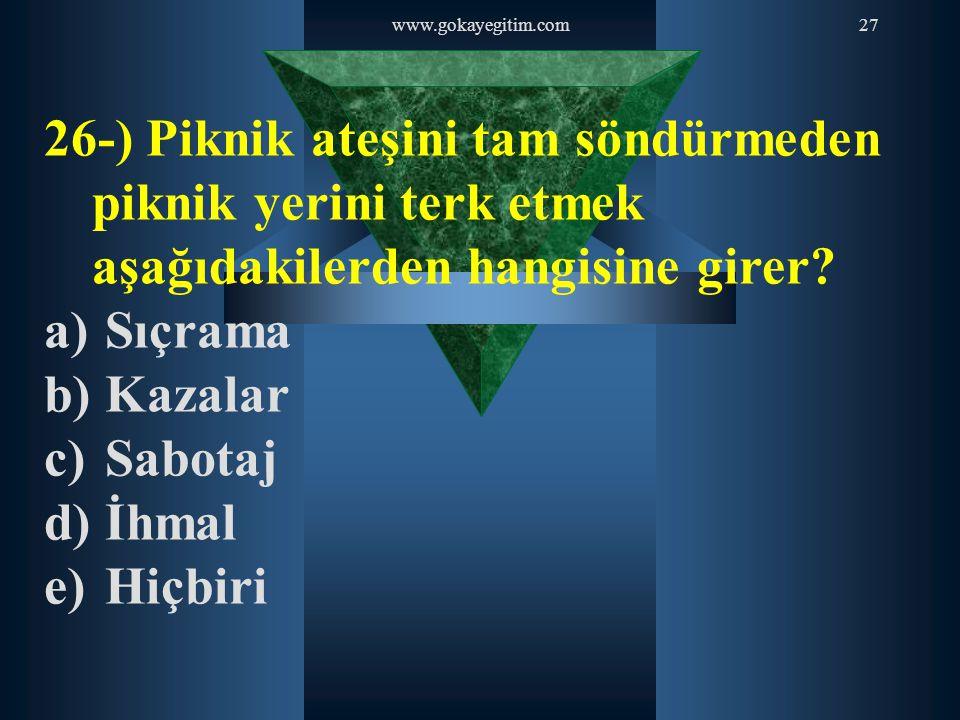 www.gokayegitim.com27 26-) Piknik ateşini tam söndürmeden piknik yerini terk etmek aşağıdakilerden hangisine girer? a) Sıçrama b) Kazalar c) Sabotaj d