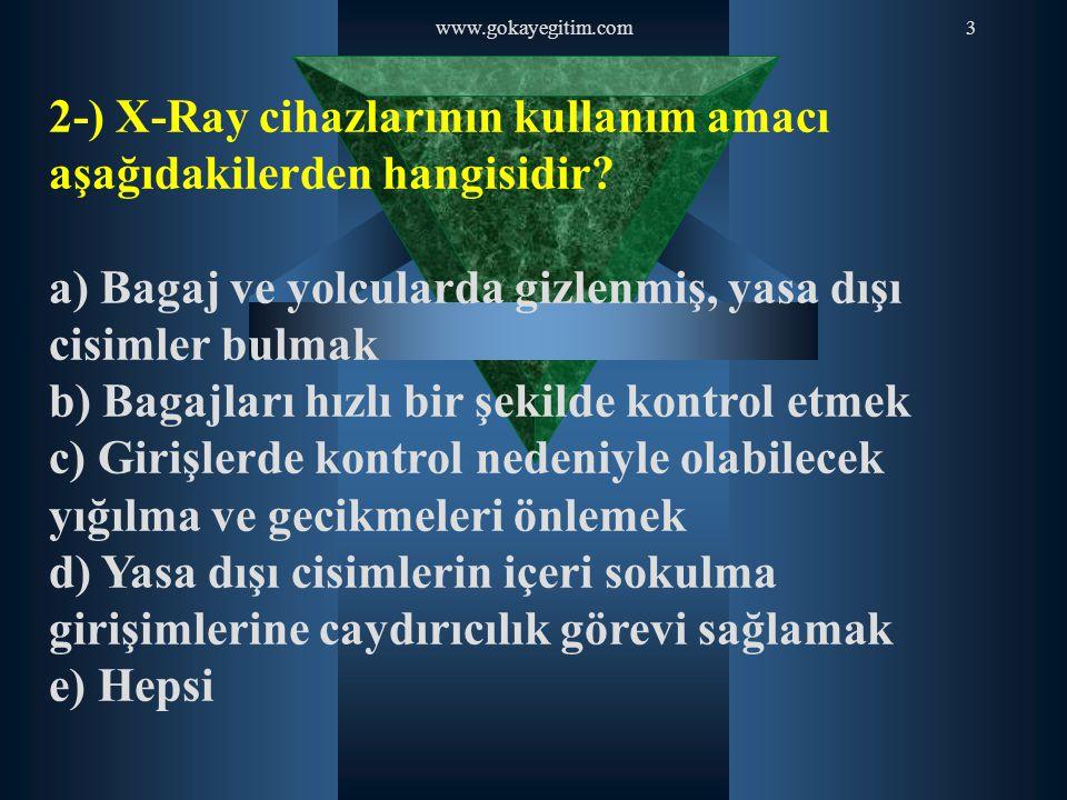 www.gokayegitim.com3 2-) X-Ray cihazlarının kullanım amacı aşağıdakilerden hangisidir? a) Bagaj ve yolcularda gizlenmiş, yasa dışı cisimler bulmak b)