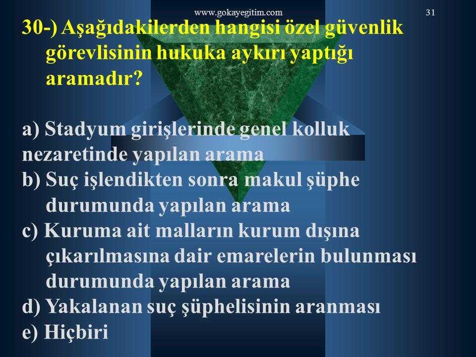 www.gokayegitim.com31 30-) Aşağıdakilerden hangisi özel güvenlik görevlisinin hukuka aykırı yaptığı aramadır? a) Stadyum girişlerinde genel kolluk nez