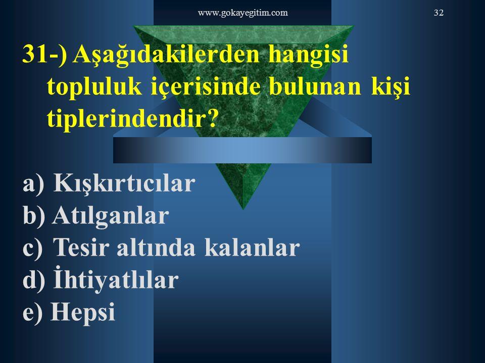 www.gokayegitim.com32 31-) Aşağıdakilerden hangisi topluluk içerisinde bulunan kişi tiplerindendir? a) Kışkırtıcılar b) Atılganlar c) Tesir altında ka