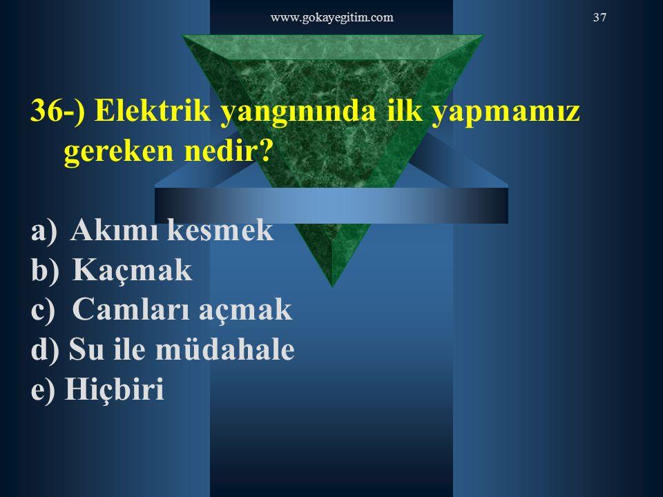 www.gokayegitim.com37 36-) Elektrik yangınında ilk yapmamız gereken nedir? a) Akımı kesmek b) Kaçmak c) Camları açmak d) Su ile müdahale e) Hiçbiri