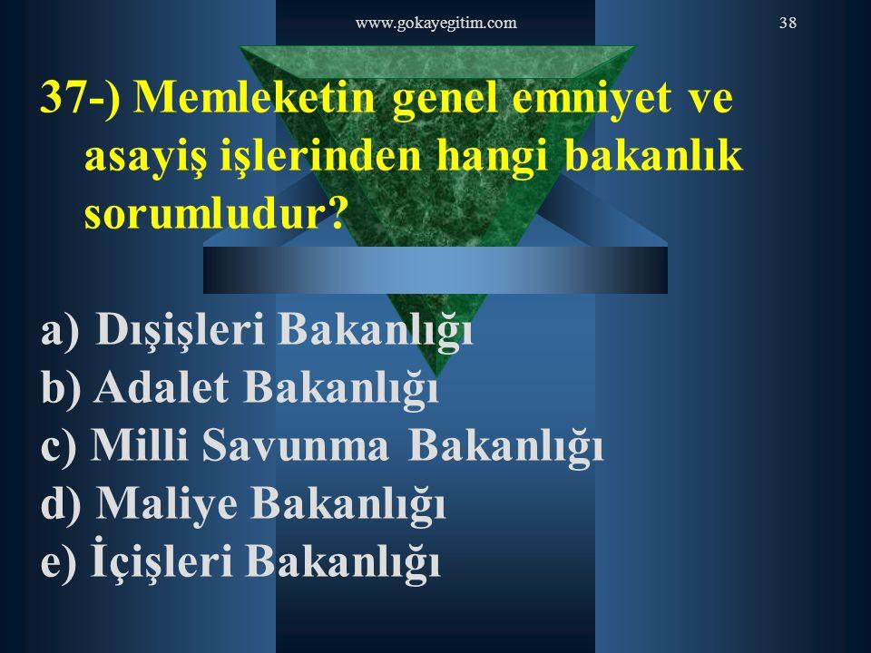 www.gokayegitim.com38 37-) Memleketin genel emniyet ve asayiş işlerinden hangi bakanlık sorumludur? a) Dışişleri Bakanlığı b) Adalet Bakanlığı c) Mill