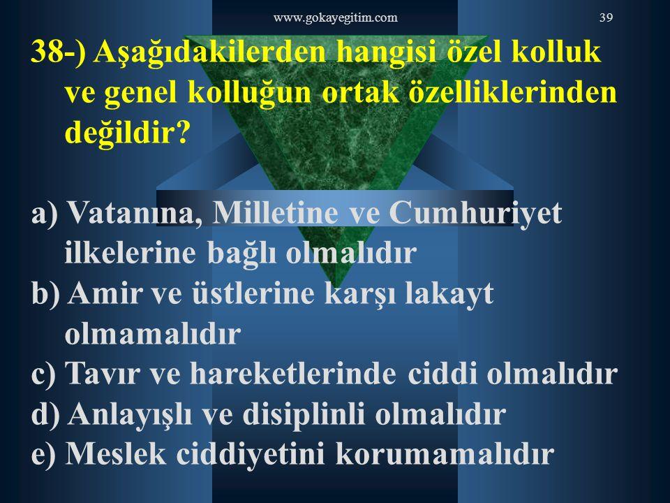 www.gokayegitim.com39 38-) Aşağıdakilerden hangisi özel kolluk ve genel kolluğun ortak özelliklerinden değildir? a) Vatanına, Milletine ve Cumhuriyet