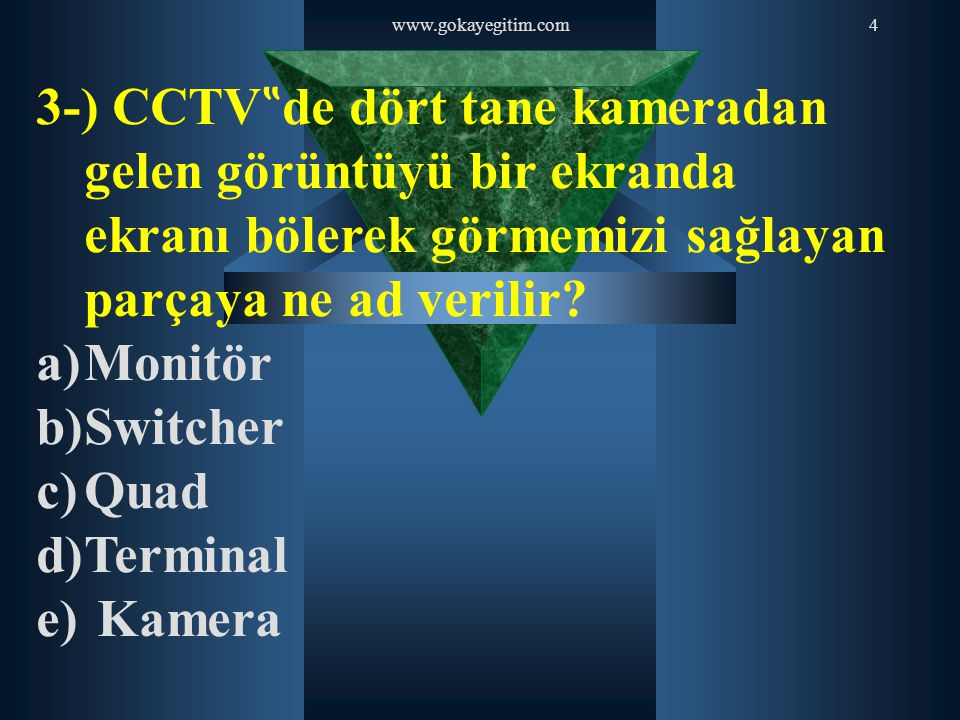 """www.gokayegitim.com4 3-) CCTV """" de dört tane kameradan gelen görüntüyü bir ekranda ekranı bölerek görmemizi sağlayan parçaya ne ad verilir? a)Monitör"""