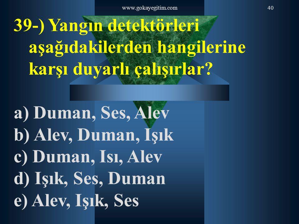 www.gokayegitim.com40 39-) Yangın detektörleri aşağıdakilerden hangilerine karşı duyarlı çalışırlar? a) Duman, Ses, Alev b) Alev, Duman, Işık c) Duman